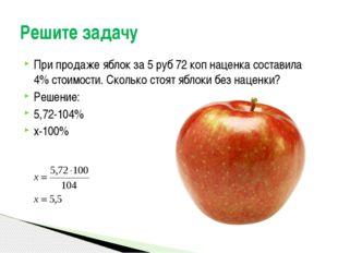 При продаже яблок за 5 руб 72 коп наценка составила 4% стоимости. Сколько сто