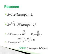 S=2 .(Vкатера + 2) S= .(Vкатера - 2) 2 .Vкатера + 4= .Vкатера – Vкатера = Реш