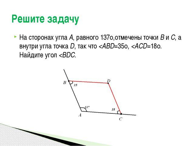 На сторонах угла А, равного 137о,отмечены точки В и С, а внутри угла точка D,...