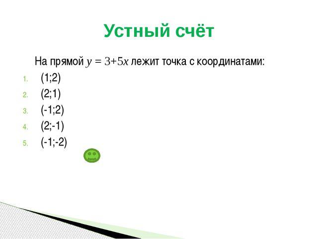 На прямой у = 3+5х лежит точка с координатами: (1;2) (2;1) (-1;2) (2;-1) (-1...