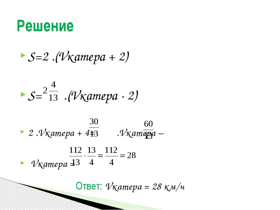 S=2 .(Vкатера + 2) S= .(Vкатера - 2) 2 .Vкатера + 4= .Vкатера – Vкатера = Реш...