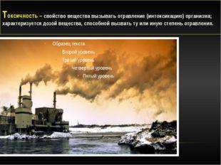 Токсичность – свойство вещества вызывать отравление (интоксикацию) организма;