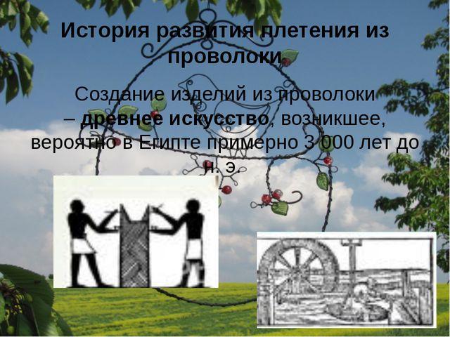 История развития плетения из проволоки Создание изделий из проволоки –древне...