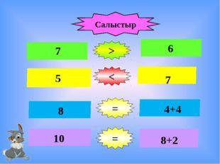 Салыстыр 7 > < = 6 5 7 = 8 10 4+4 8+2