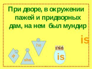 it При дворе, в окружении пажей и придворных дам, на нем был мундир is she he