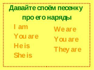 Давайте споём песенку про его наряды I am You are He is She is We are