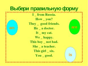 I _ from Russia. How _ you? They _ good friends. He _ a doctor. It _ my cat.