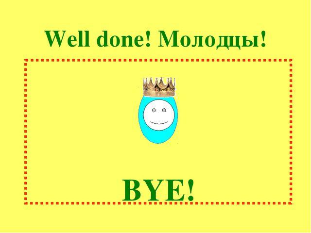Well done! Молодцы! BYE!