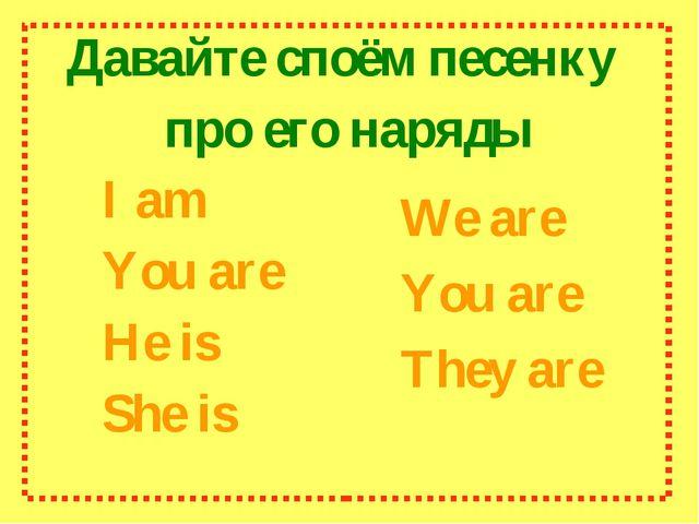 Давайте споём песенку про его наряды I am You are He is She is We are...