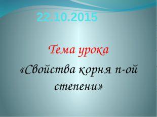 22.10.2015 Тема урока «Свойства корня n-ой степени»