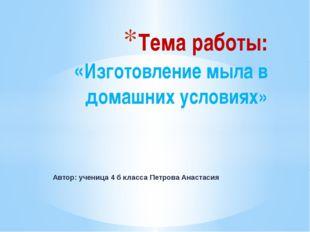 Автор: ученица 4 б класса Петрова Анастасия Тема работы: «Изготовление мыла в