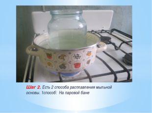 Шаг 2. Есть 2 способа расплавления мыльной основы. 1способ: На паровой бане