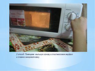 2 способ: Помещаем мыльную основу в пластмассовое ведёрко и ставим в микровол