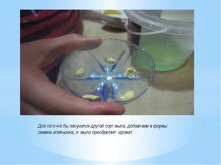 Для того что бы получился другой сорт мыла, добавляем в формы семена апельсин