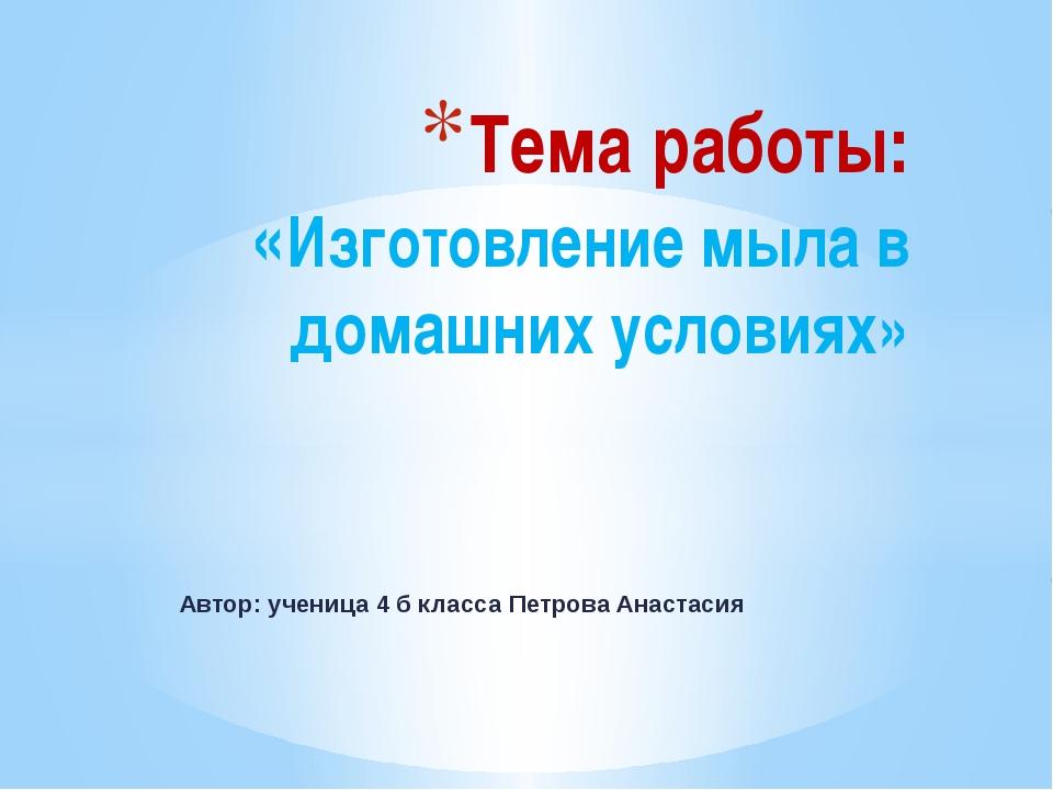 Автор: ученица 4 б класса Петрова Анастасия Тема работы: «Изготовление мыла в...