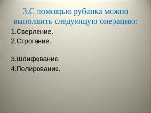 3.С помощью рубанка можно выполнить следующую операцию: 1.Сверление. 2.Строга