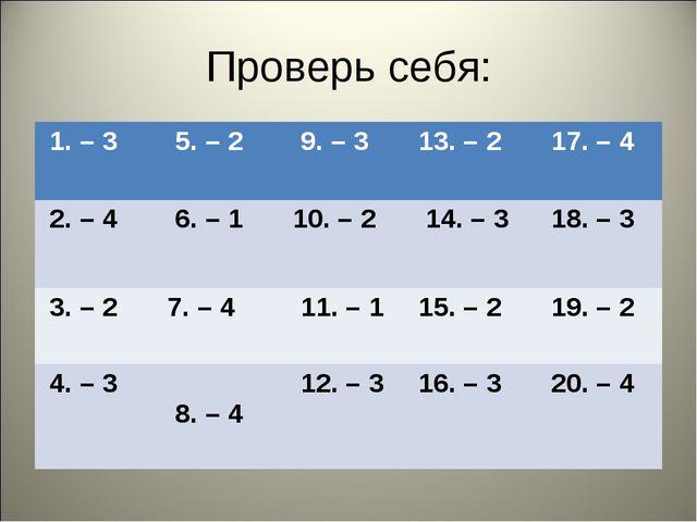 Проверь себя: 1. – 3  5. – 2  9. – 3 13. – 2  17. – 4 2. – 4  6. – 1 10...