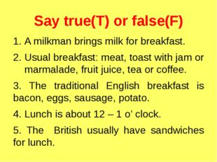 Say true(T) or false(F) A milkman brings milk for breakfast. Usual breakfast: