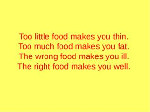 Too little food makes you thin.  Too much food makes you fat.  The wrong foo