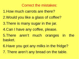 Correct the mistakes: 1.How much carrots are there? 2.Would you like a glass