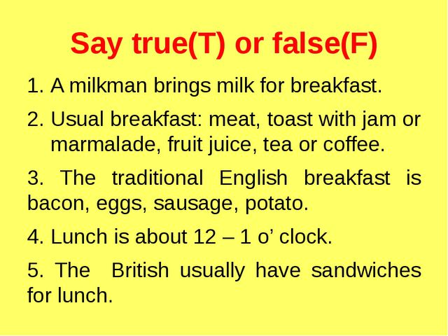 Say true(T) or false(F) A milkman brings milk for breakfast. Usual breakfast:...