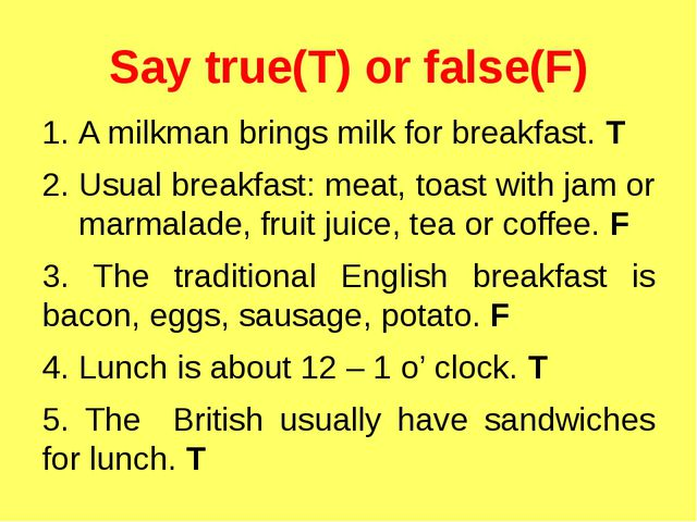 Say true(T) or false(F) A milkman brings milk for breakfast. T Usual breakfas...