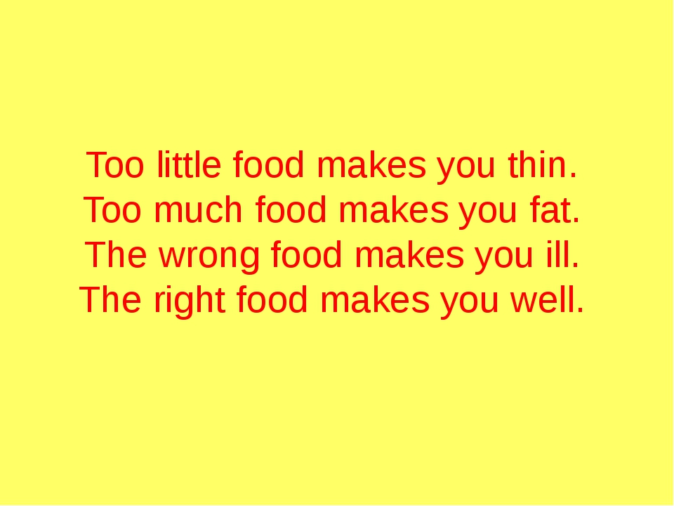 Too little food makes you thin.  Too much food makes you fat.  The wrong foo...