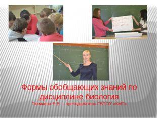 Формы обобщающих знаний по дисциплине биология Такмиева Я.Е. – преподаватель
