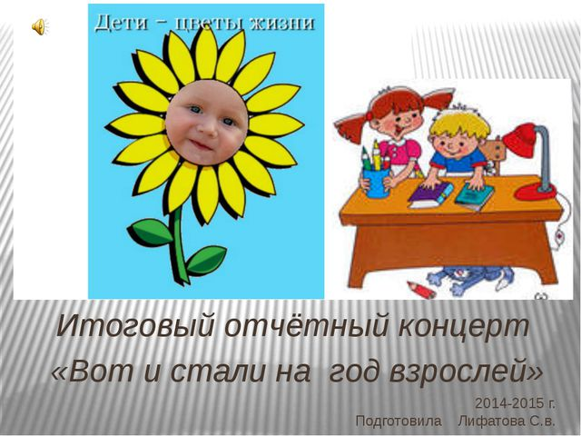 2014-2015 г. Подготовила Лифатова С.в. Итоговый отчётный концерт «Вот и стали...