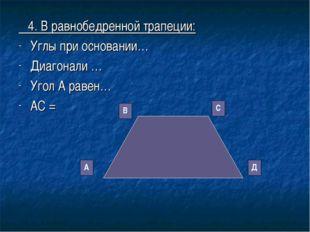 4. В равнобедренной трапеции: Углы при основании… Диагонали … Угол А равен…