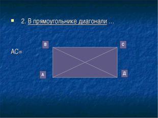 2. В прямоугольнике диагонали … АС= А В С Д