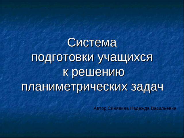 Система подготовки учащихся к решению планиметрических задач Автор Синявина Н...