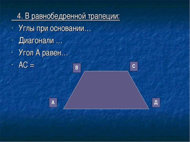 4. В равнобедренной трапеции: Углы при основании… Диагонали … Угол А равен…...