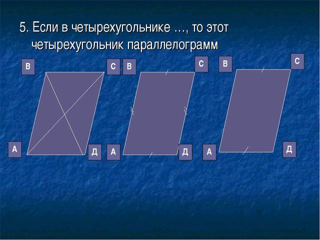 5. Если в четырехугольнике …, то этот четырехугольник параллелограмм Д С В А...