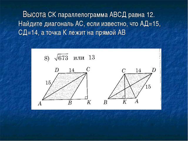 Высота СК параллелограмма АВСД равна 12. Найдите диагональ АС, если известно...