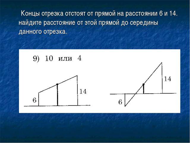 Концы отрезка отстоят от прямой на расстоянии 6 и 14. найдите расстояние от...