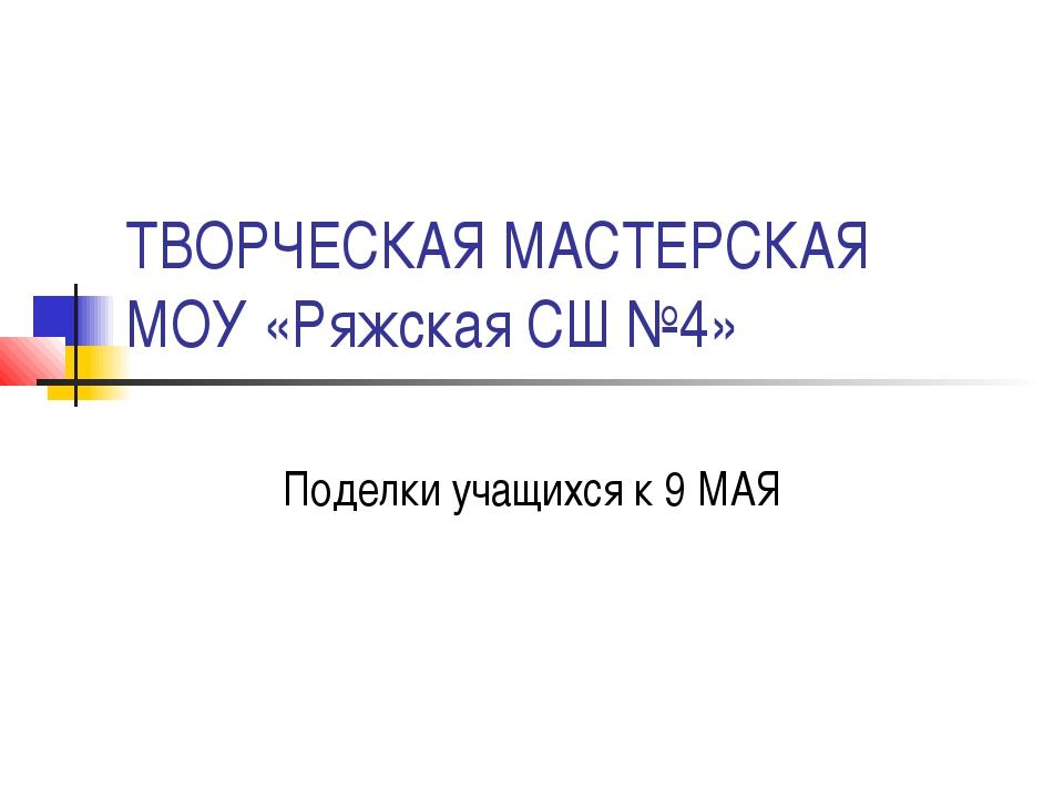ТВОРЧЕСКАЯ МАСТЕРСКАЯ МОУ «Ряжская СШ №4» Поделки учащихся к 9 МАЯ