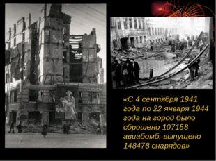 «С 4 сентября 1941 года по 22 января 1944 года на город было сброшено 107158