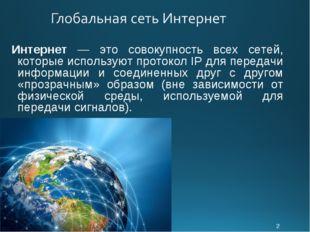 * Интернет — это совокупность всех сетей, которые используют протокол IP для