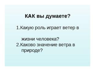 КАК вы думаете? 1.Какую роль играет ветер в жизни человека? 2.Каково значени
