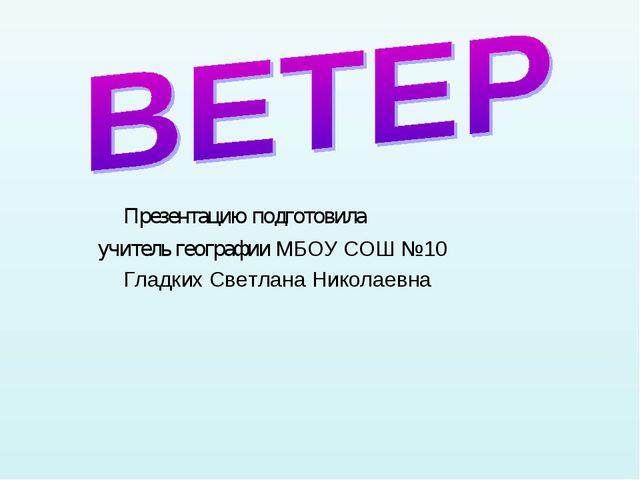 Презентацию подготовила учитель географии МБОУ СОШ №10 Гладких Светлана Нико...