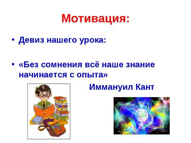 Мотивация: Девиз нашего урока: «Без сомнения всё наше знание начинается с опы...