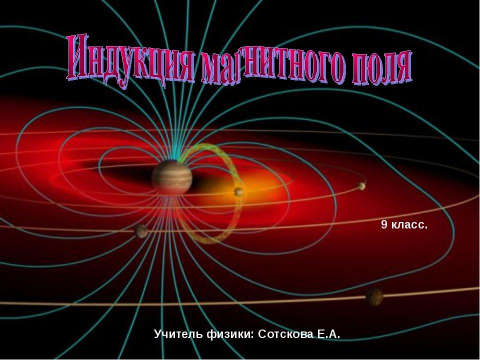 9 класс. Учитель физики: Сотскова Е.А.
