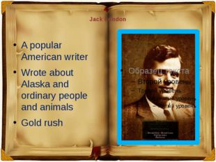 Jack London A popular American writer Wrote about Alaska and ordinary people