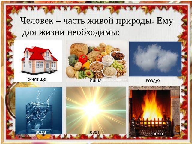 Человек – часть живой природы. Ему для жизни необходимы: жилище пища воздух в...
