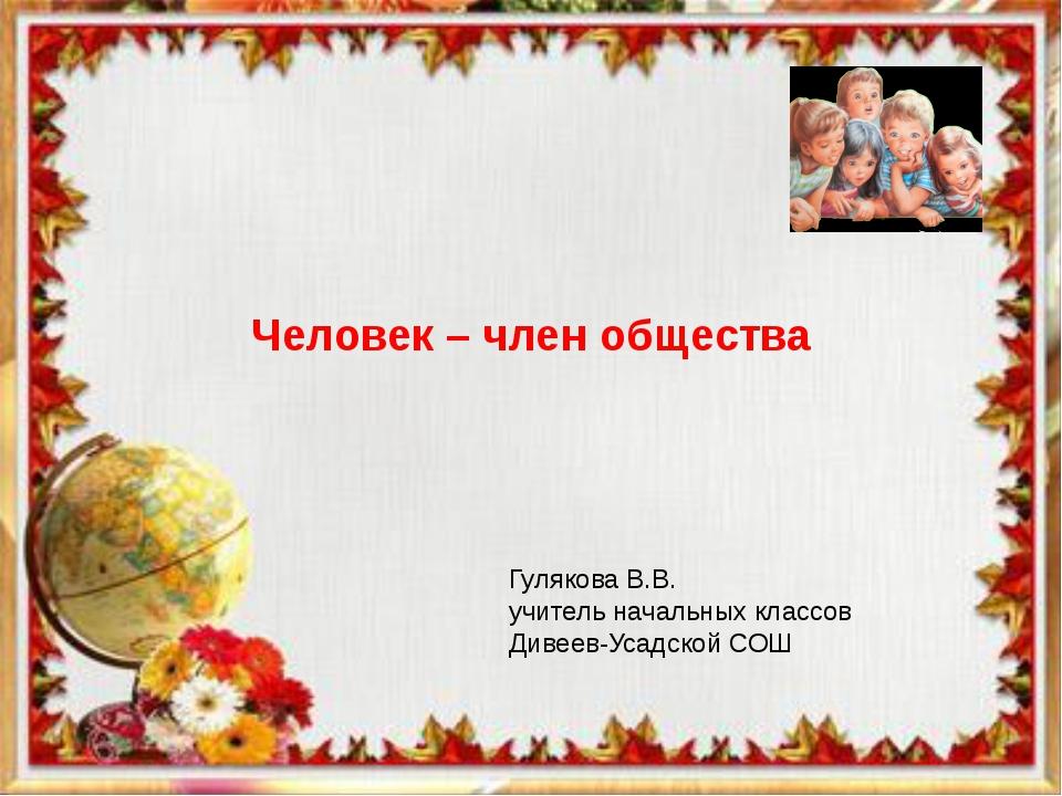 Человек – член общества Гулякова В.В. учитель начальных классов Дивеев-Усадск...