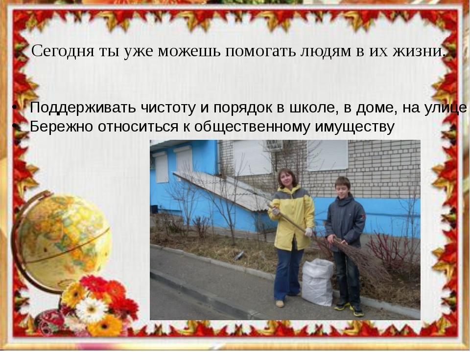 Сегодня ты уже можешь помогать людям в их жизни. Поддерживать чистоту и поряд...