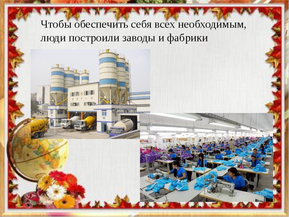 Чтобы обеспечить себя всех необходимым, люди построили заводы и фабрики