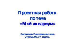 Проектная работа по теме «Мой аквариум» Выполнила:ЕникееваАнастасия, ученица