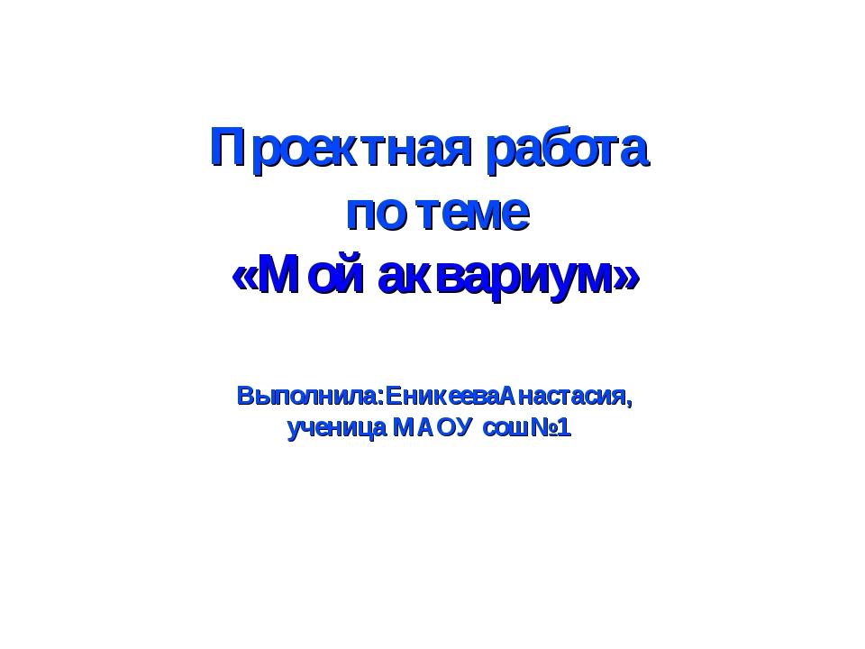 Проектная работа по теме «Мой аквариум» Выполнила:ЕникееваАнастасия, ученица...
